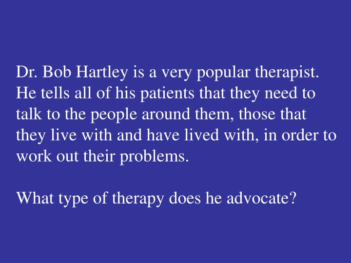 Dr. Bob Hartley is a very popular therapist.  He tells all of his patients that they need to talk to the people around them, those that they live with and have lived with, in order to work out their problems.