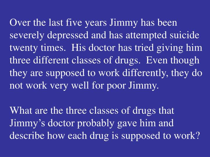 Over the last five years Jimmy has been severely depressed and has attempted suicide twenty times.  His doctor has tried giving him three different classes of drugs.  Even though they are supposed to work differently, they do not work very well for poor Jimmy.