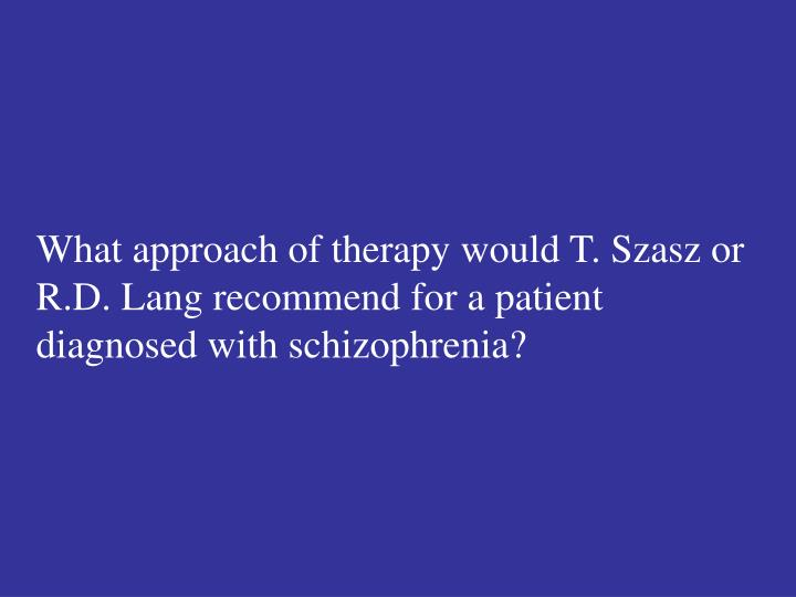 What approach of therapy would T. Szasz or R.D. Lang recommend for a patient diagnosed with schizophrenia?