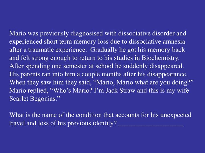 """Mario was previously diagnosised with dissociative disorder and experienced short term memory loss due to dissociative amnesia after a traumatic experience.  Gradually he got his memory back and felt strong enough to return to his studies in Biochemistry.  After spending one semester at school he suddenly disappeared.  His parents ran into him a couple months after his disappearance.  When they saw him they said, """"Mario, Mario what are you doing?""""  Mario replied, """"Who's Mario? I'm Jack Straw and this is my wife Scarlet Begonias."""""""