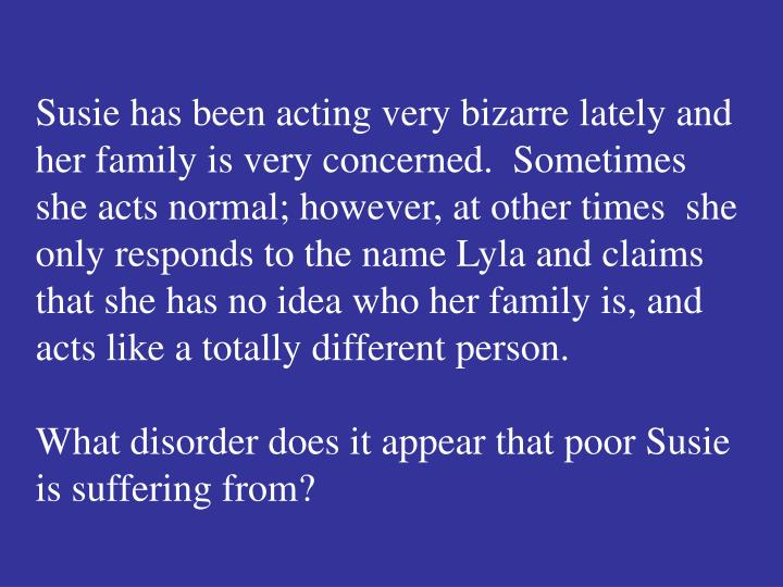 Susie has been acting very bizarre lately and her family is very concerned.  Sometimes she acts normal; however, at other times  she only responds to the name Lyla and claims that she has no idea who her family is, and acts like a totally different person.