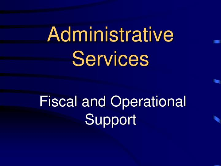 Administrative services fiscal and operational support