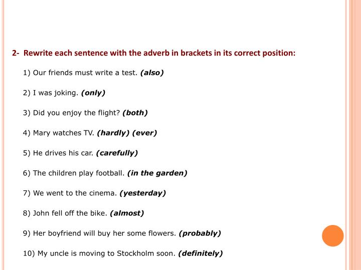 2-  Rewrite each sentence with the adverb in brackets in its correct position: