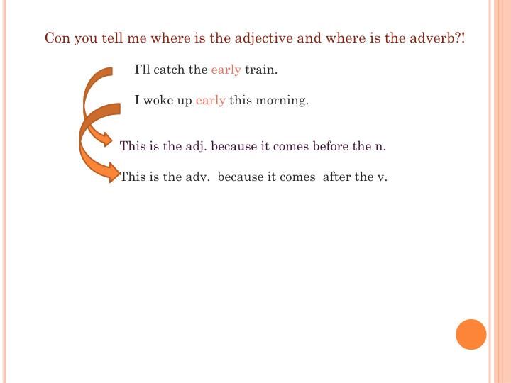 Con you tell me where is the adjective and where is the adverb?!