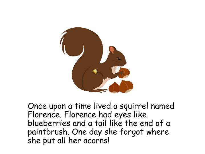 Once upon a time lived a squirrel named Florence. Florence had eyes like blueberries and a tail like the end of a paintbrush. One day she forgot where she put all her acorns!