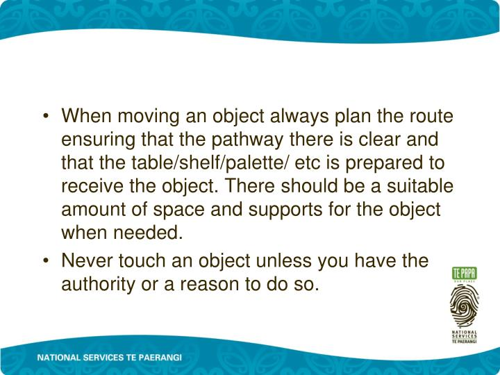 When moving an object always plan the route ensuring that the pathway there is clear and that the table/shelf/palette/ etc is prepared to receive the object. There should be a suitable amount of space and supports for the object when needed.