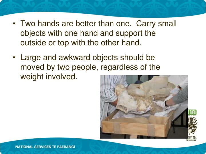 Two hands are better than one.  Carry small objects with one hand and support the outside or top with the other hand.