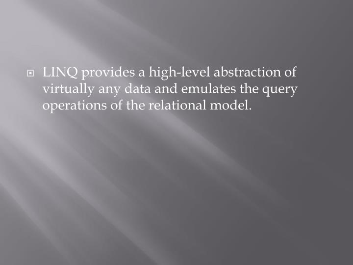 LINQ provides a high-level abstraction of virtually any data and emulates the query operations of th...