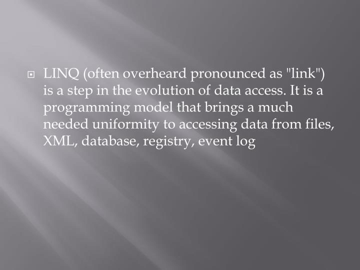 "LINQ (often overheard pronounced as ""link"") is a step in the evolution of data access. It is a programming model that brings a much needed uniformity to accessing data from files, XML, database, registry, event log"