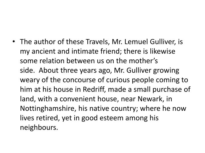 The author of these Travels, Mr. Lemuel Gulliver, is my ancient and intimate friend; there is likewise some relation between us on the mother's side. About three years ago, Mr. Gulliver growing weary of the concourse of curious people coming to him at his house in Redriff, made a small purchase of land, with a convenient house, near Newark, in Nottinghamshire, his native country; where he now lives retired, yet in good esteem among his neighbours.