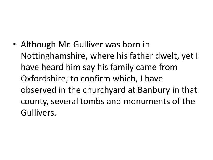 Although Mr. Gulliver was born in Nottinghamshire, where his father dwelt, yet I have heard him say his family came from Oxfordshire; to confirm which, I have observed in the churchyard at Banbury in that county, several tombs and monuments of the Gullivers.