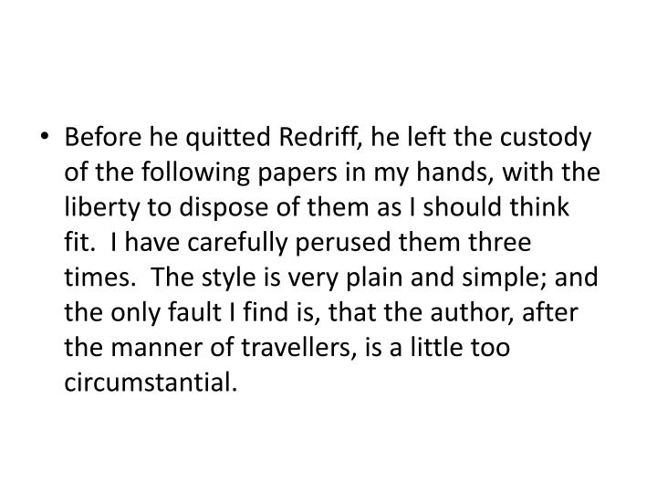 Before he quitted Redriff, he left the custody of the following papers in my hands, with the liberty to dispose of them as I should think fit. I have carefully perused them three times. The style is very plain and simple; and the only fault I find is, that the author, after the manner of travellers, is a little too circumstantial.