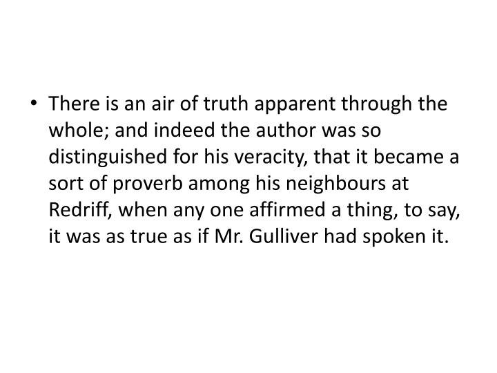 There is an air of truth apparent through the whole; and indeed the author was so distinguished for his veracity, that it became a sort of proverb among his neighbours at Redriff, when any one affirmed a thing, to say, it was as true as if Mr. Gulliver had spoken it.