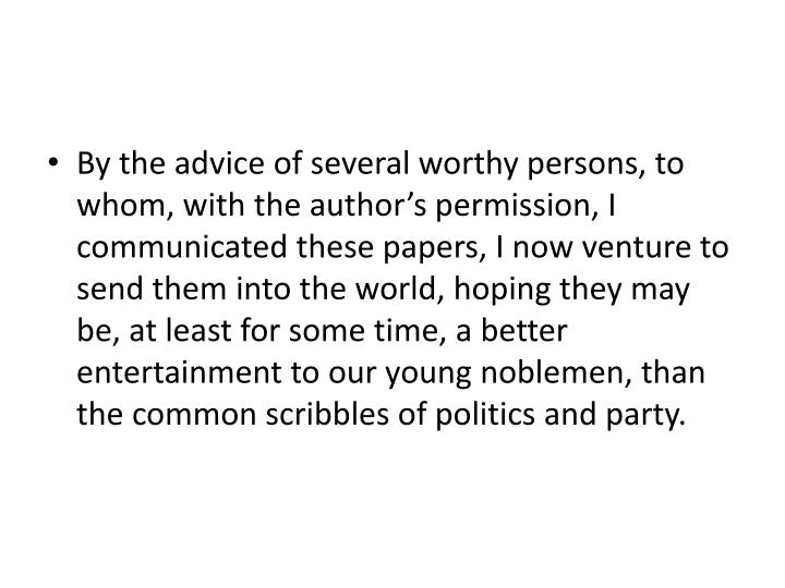 By the advice of several worthy persons, to whom, with the author's permission, I communicated these papers, I now venture to send them into the world, hoping they may be, at least for some time, a better entertainment to our young noblemen, than the common scribbles of politics and party.