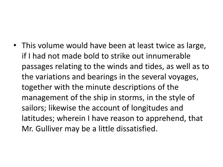 This volume would have been at least twice as large, if I had not made bold to strike out innumerable passages relating to the winds and tides, as well as to the variations and bearings in the several voyages, together with the minute descriptions of the management of the ship in storms, in the style of sailors; likewise the account of longitudes and latitudes; wherein I have reason to apprehend, that Mr. Gulliver may be a little dissatisfied.