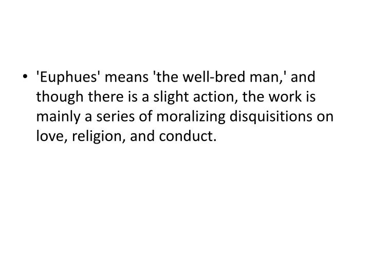 'Euphues' means 'the well-bred man,' and though there is a slight action, the work is mainly a series of moralizing disquisitions on love, religion, and conduct.