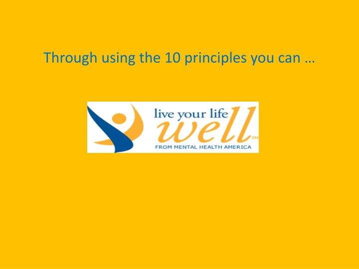 Through using the 10 principles you can …