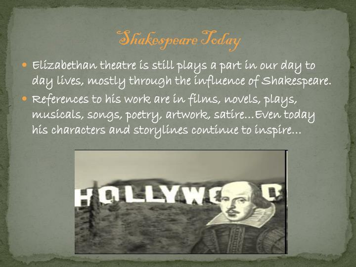 Elizabethan theatre is still plays a part in our day to day lives, mostly through the influence of Shakespeare.