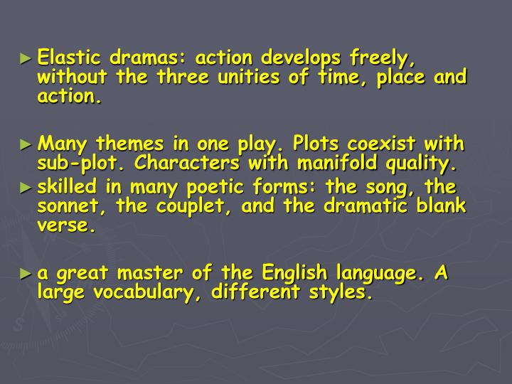 Elastic dramas: action develops freely, without the three unities of time, place and action.