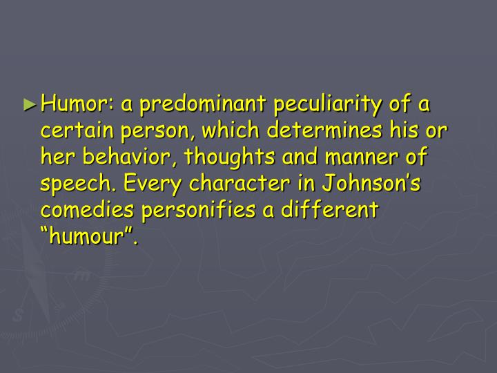 """Humor: a predominant peculiarity of a certain person, which determines his or her behavior, thoughts and manner of speech. Every character in Johnson's comedies personifies a different """"humour""""."""