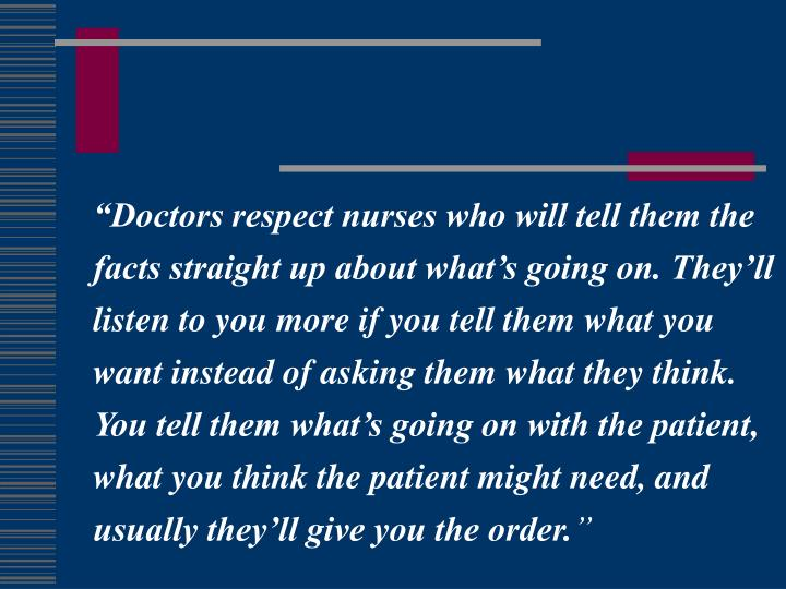 Doctors respect nurses who will tell them the facts straight up about whats going on. Theyll listen to you more if you tell them what you want instead of asking them what they think. You tell them whats going on with the patient, what you think the patient might need, and usually theyll give you the order.