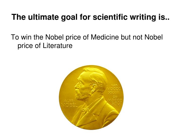 The ultimate goal for scientific writing is..