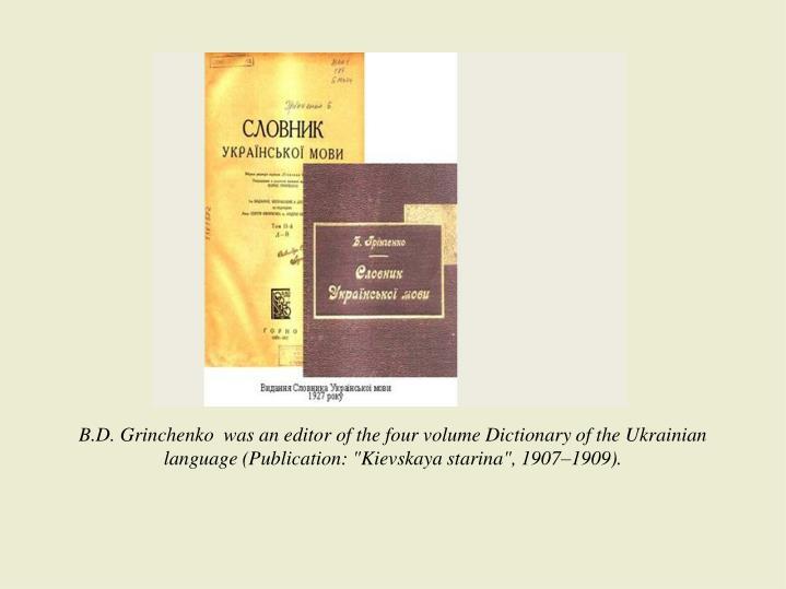 "B.D. Grinchenko  was an editor of the four volume Dictionary of the Ukrainian language (Publication: ""Kievskaya starina"", 1907–1909)."