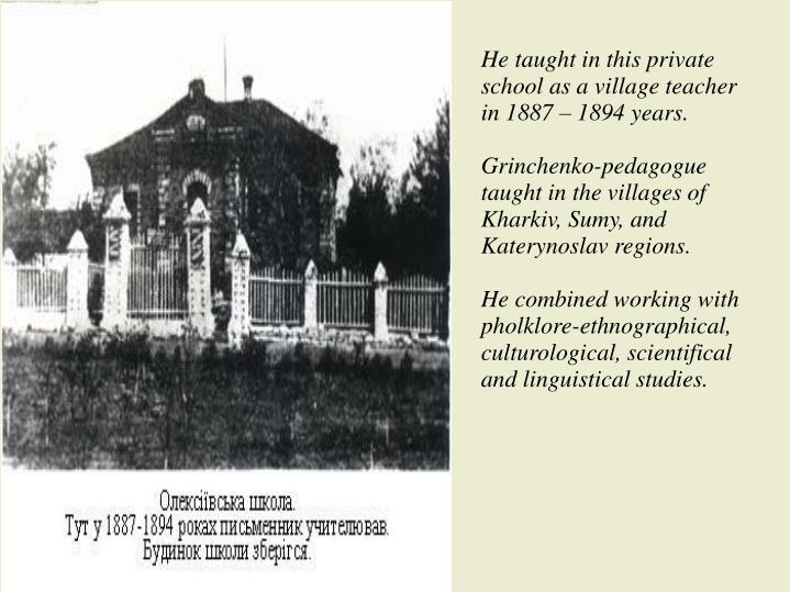 He taught in this private school as a village teacher in 1887 – 1894 years.