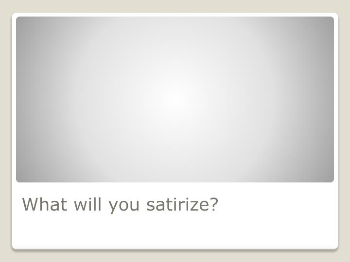 What will you satirize?