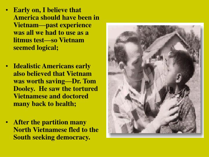 Early on, I believe that America should have been in Vietnam—past experience was all we had to use as a litmus test—so Vietnam seemed logical;