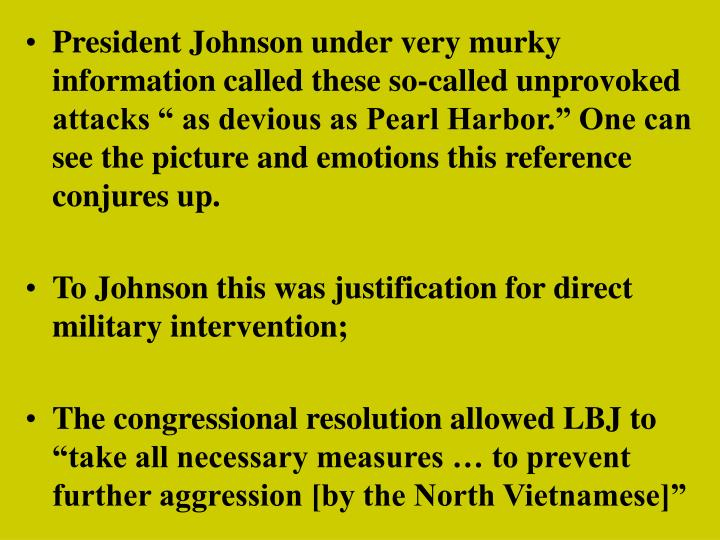 """President Johnson under very murky information called these so-called unprovoked attacks """" as devious as Pearl Harbor."""" One can see the picture and emotions this reference conjures up."""