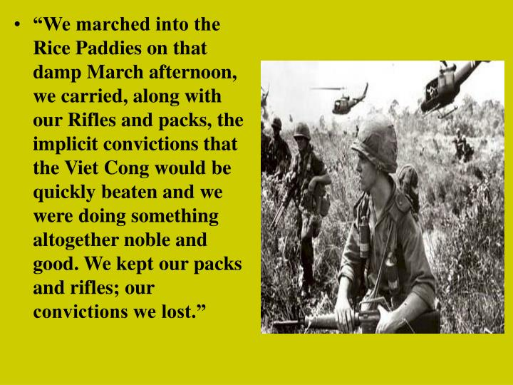 """""""We marched into the Rice Paddies on that damp March afternoon, we carried, along with our Rifles and packs, the implicit convictions that the Viet Cong would be quickly beaten and we were doing something altogether noble and good. We kept our packs and rifles; our convictions we lost."""""""