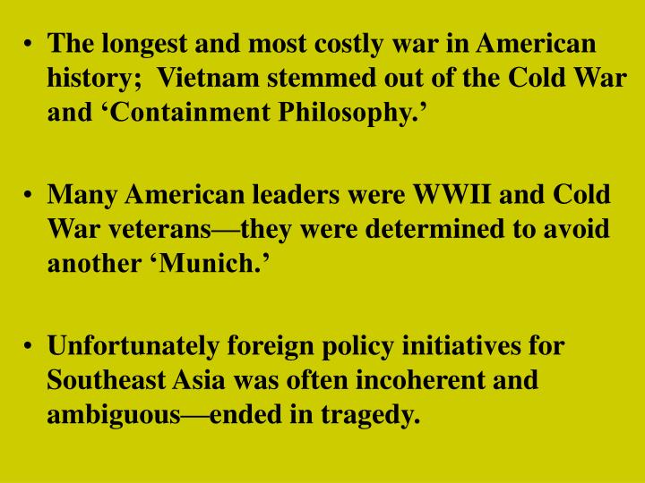The longest and most costly war in American history;  Vietnam stemmed out of the Cold War and 'Containment Philosophy.'
