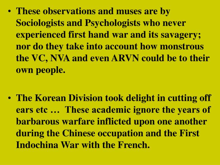 These observations and muses are by Sociologists and Psychologists who never experienced first hand war and its savagery; nor do they take into account how monstrous the VC, NVA and even ARVN could be to their own people.