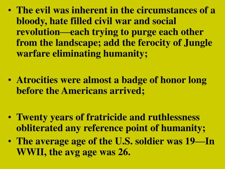 The evil was inherent in the circumstances of a bloody, hate filled civil war and social revolution—each trying to purge each other from the landscape; add the ferocity of Jungle warfare eliminating humanity;