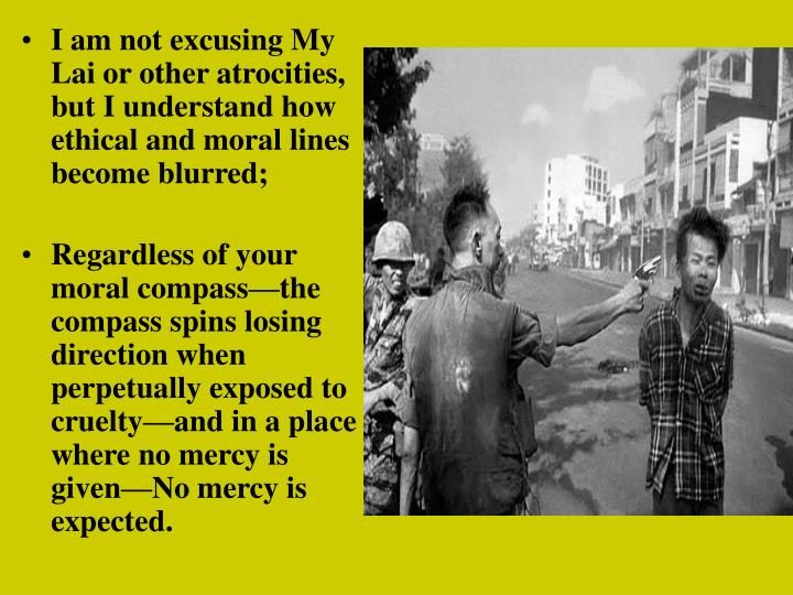 I am not excusing My Lai or other atrocities, but I understand how ethical and moral lines become blurred;