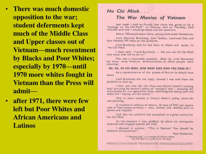 There was much domestic opposition to the war; student deferments kept much of the Middle Class and Upper classes out of Vietnam—much resentment by Blacks and Poor Whites; especially by 1970—until 1970 more whites fought in Vietnam than the Press will admit—