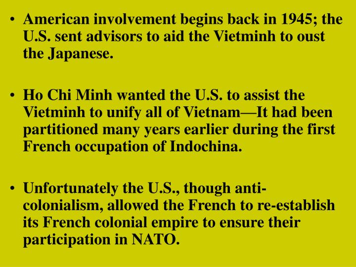 American involvement begins back in 1945; the U.S. sent advisors to aid the Vietminh to oust the Japanese.