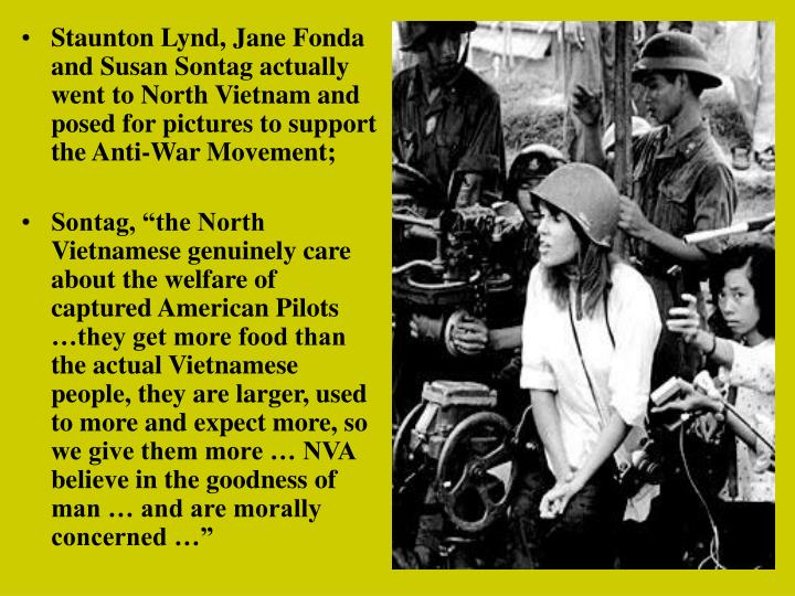 Staunton Lynd, Jane Fonda and Susan Sontag actually went to North Vietnam and posed for pictures to support the Anti-War Movement;