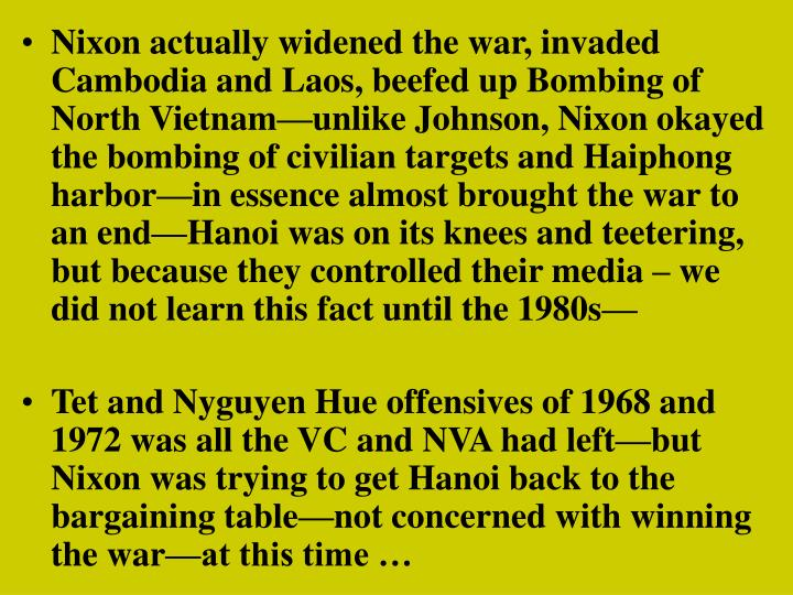 Nixon actually widened the war, invaded Cambodia and Laos, beefed up Bombing of North Vietnam—unlike Johnson, Nixon okayed the bombing of civilian targets and Haiphong harbor—in essence almost brought the war to an end—Hanoi was on its knees and teetering, but because they controlled their media – we did not learn this fact until the 1980s—