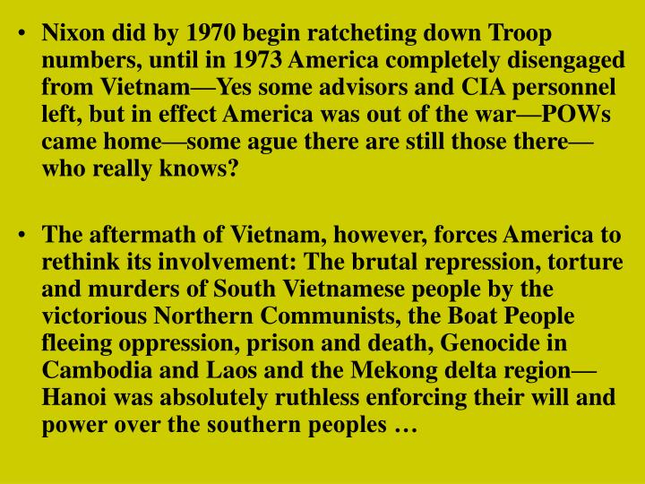 Nixon did by 1970 begin ratcheting down Troop numbers, until in 1973 America completely disengaged from Vietnam—Yes some advisors and CIA personnel left, but in effect America was out of the war—POWs came home—some ague there are still those there—who really knows?