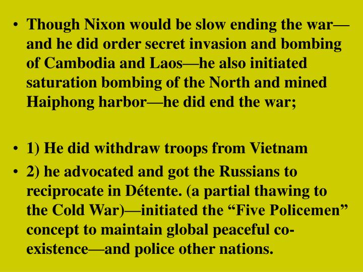 Though Nixon would be slow ending the war—and he did order secret invasion and bombing of Cambodia and Laos—he also initiated saturation bombing of the North and mined Haiphong harbor—he did end the war;