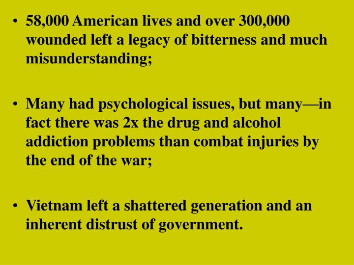58,000 American lives and over 300,000 wounded left a legacy of bitterness and much misunderstanding;