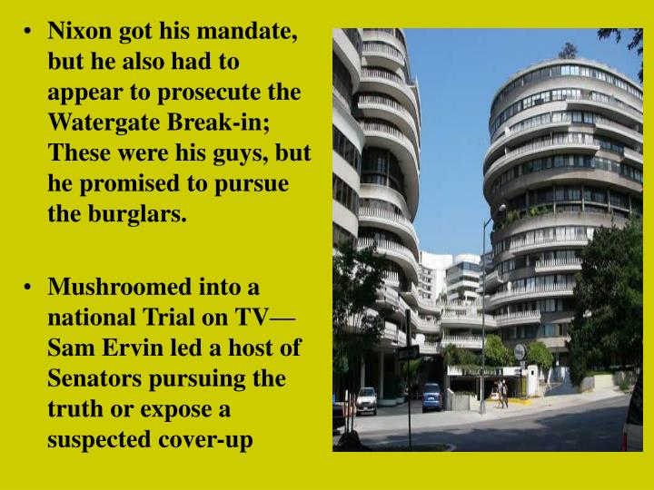 Nixon got his mandate, but he also had to appear to prosecute the Watergate Break-in;  These were his guys, but he promised to pursue the burglars.