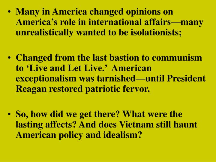 Many in America changed opinions on America's role in international affairs—many unrealistically wanted to be isolationists;