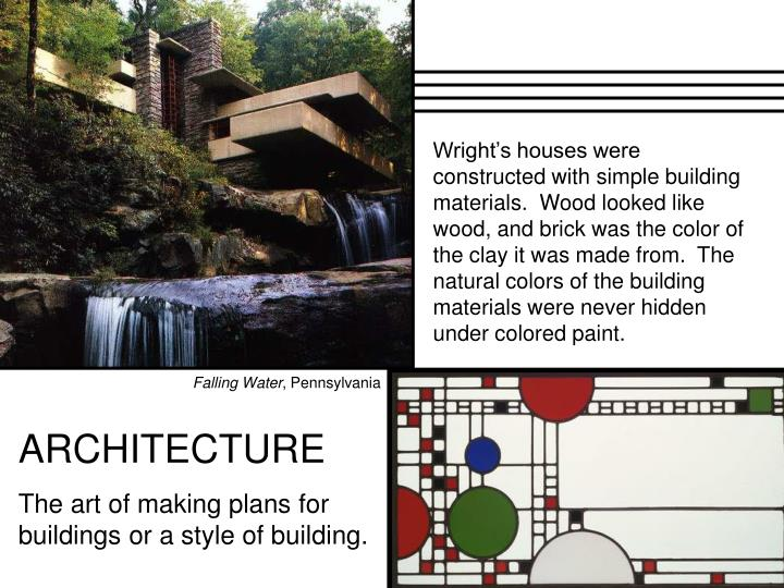 Wright's houses were constructed with simple building materials.  Wood looked like wood, and brick was the color of the clay it was made from.  The natural colors of the building materials were never hidden under colored paint.