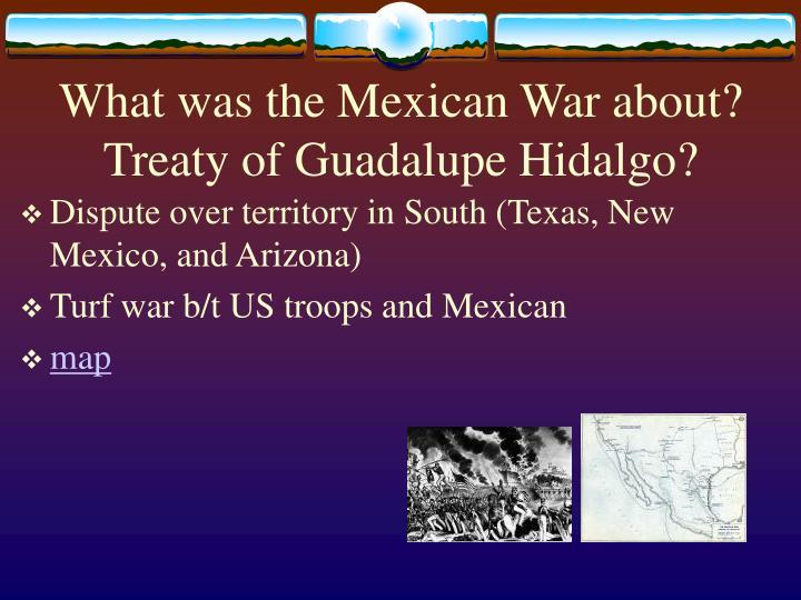 What was the Mexican War about?  Treaty of Guadalupe Hidalgo?