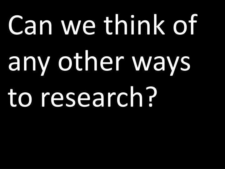 Can we think of any other ways to research?