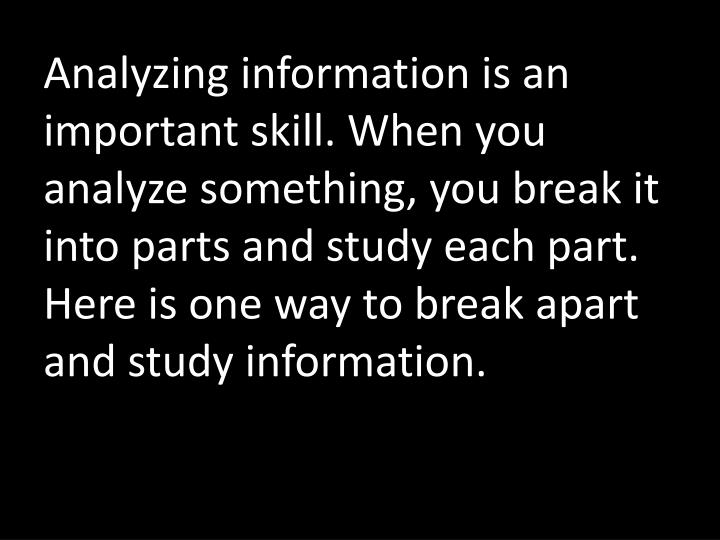 Analyzing information is an important skill. When you analyze something, you break it