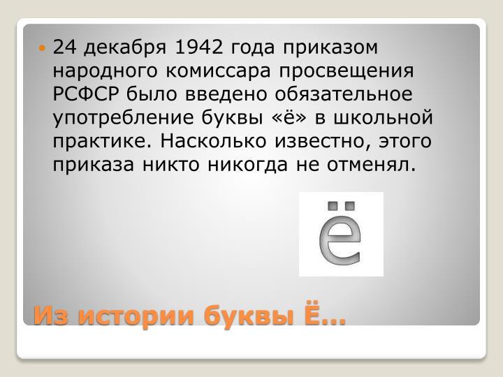 24 декабря 1942 года приказом народного комиссара просвещения РСФСР было введено обязательное употребление буквы «ё» в школьной практике. Насколько известно, этого приказа никто никогда не отменял.